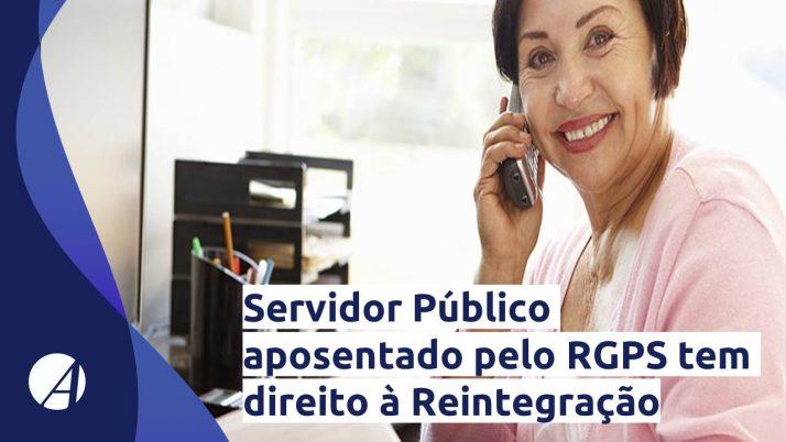 Servidor Público aposentado pelo RGPS tem direito à Reintegração