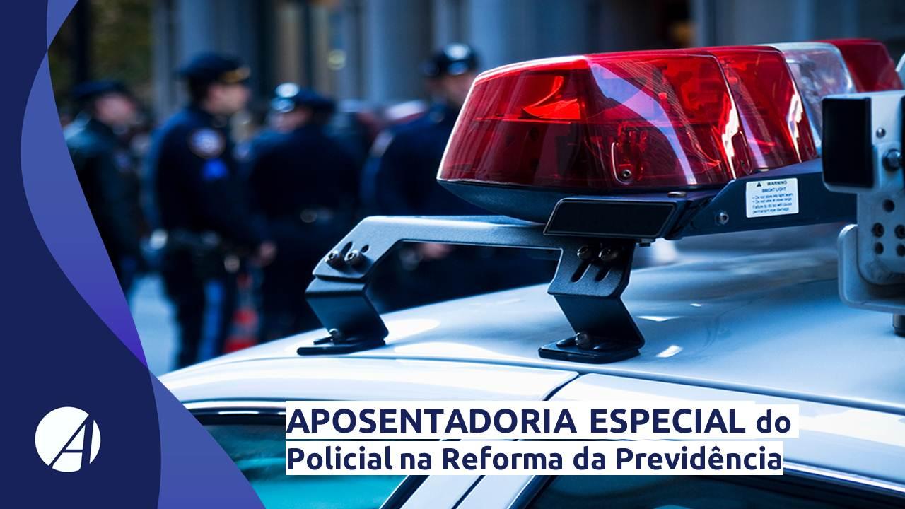 Aposentadoria Especial do Policial na Reforma da Previdência